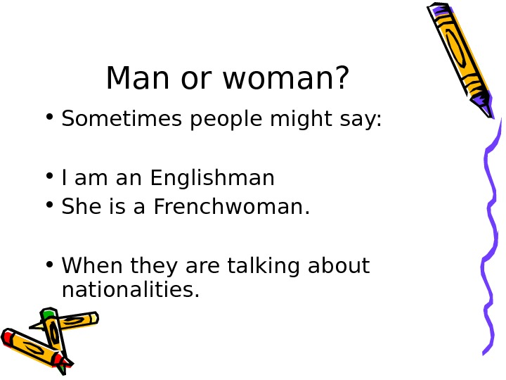 Man or woman?  • Sometimes people might say:  • I am an Englishman •