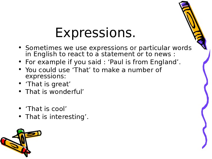 Expressions.  • Sometimes we use expressions or particular words in English to react to a