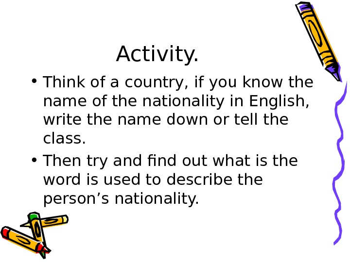 Activity.  • Think of a country, if you know the name of the nationality in