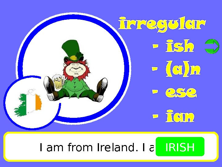 I am from Ireland. I am IRISH