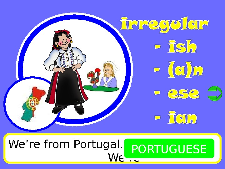 We're from Portugal.      We're PORTUGUESE