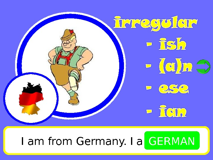 I am from Germany. I am GERMAN