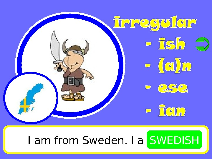 I am from Sweden. I am SWEDISH