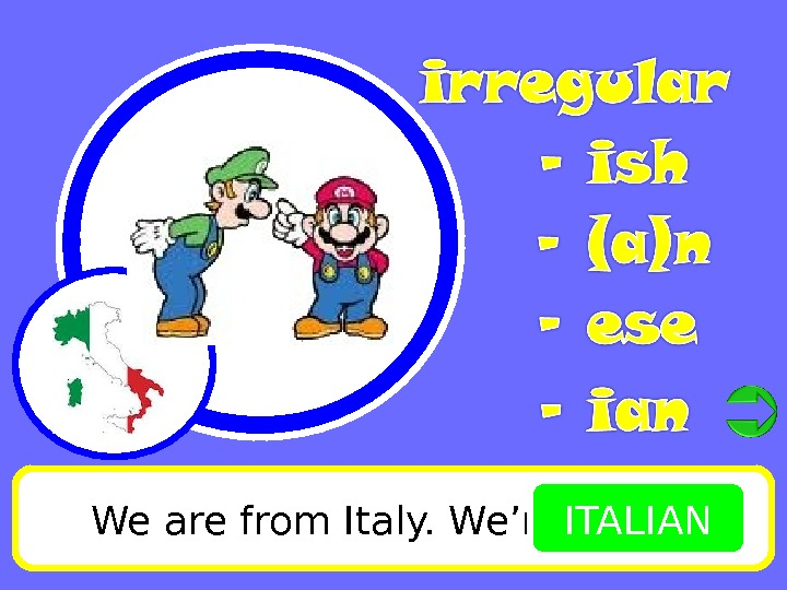 We are from Italy. We're ITALIAN