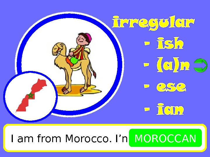 I am from Morocco. I'm MOROCCAN