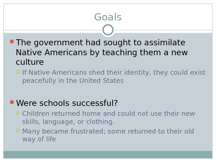 Goals The government had sought to assimilate Native Americans by teaching them a new culture If