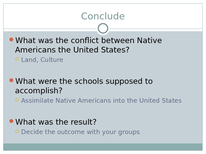 Conclude What was the conflict between Native Americans the United States?  Land, Culture What were