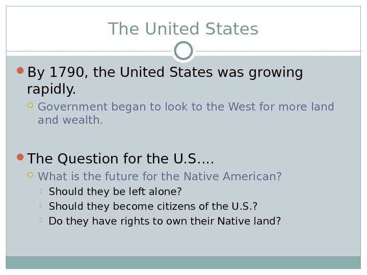 The United States By 1790, the United States was growing rapidly.  Government began to look