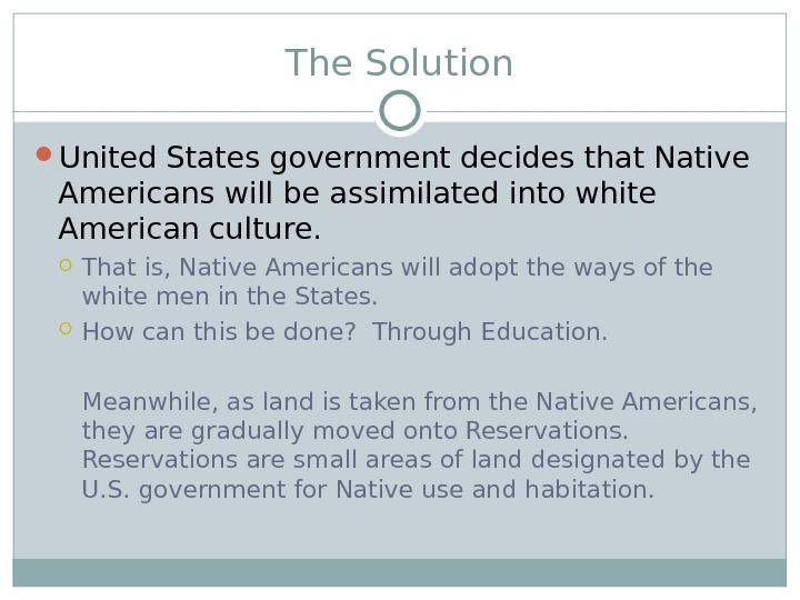 The Solution United States government decides that Native Americans will be assimilated into white American culture.