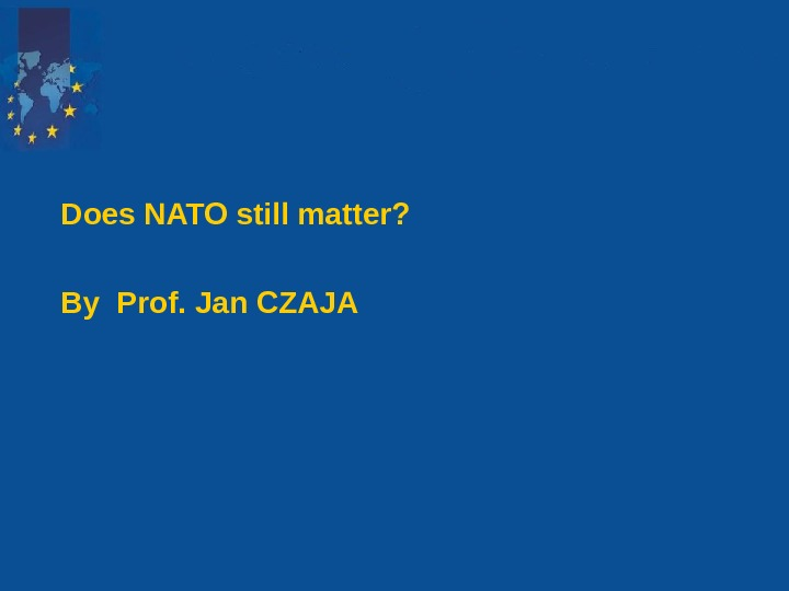 Does NATO still matter? By Prof. Jan CZAJA