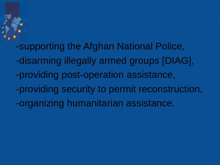 -supporting the Afghan National Police,  -disarming illegally armed groups [DIAG],  -providing post-operation assistance,