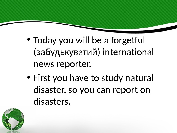 • Today you will be a forgetful (забудькуватий) international news reporter.  • First you