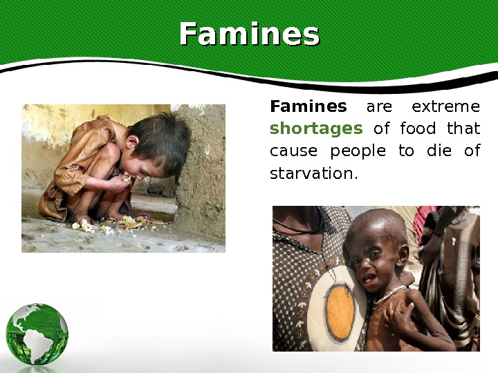 Famines  are extreme shortages  of food that cause people to die of starvation.