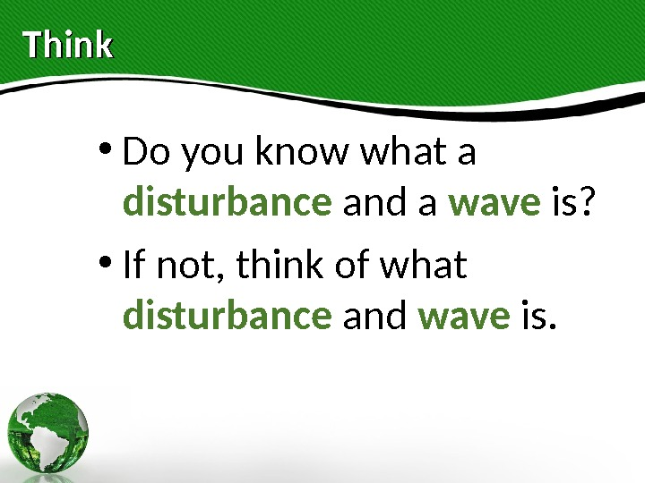 Think  • Do you know what a disturbance and a wave is?  • If