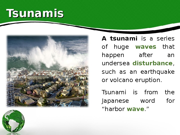 Tsunamis A tsunami is a series of huge waves  that happen after an undersea disturbance