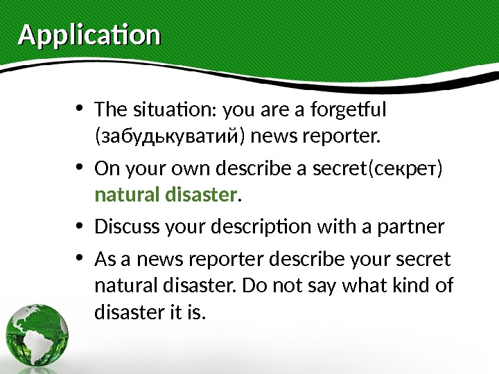 Application • The situation: you are a forgetful ( забудькуватий ) news reporter.  • On