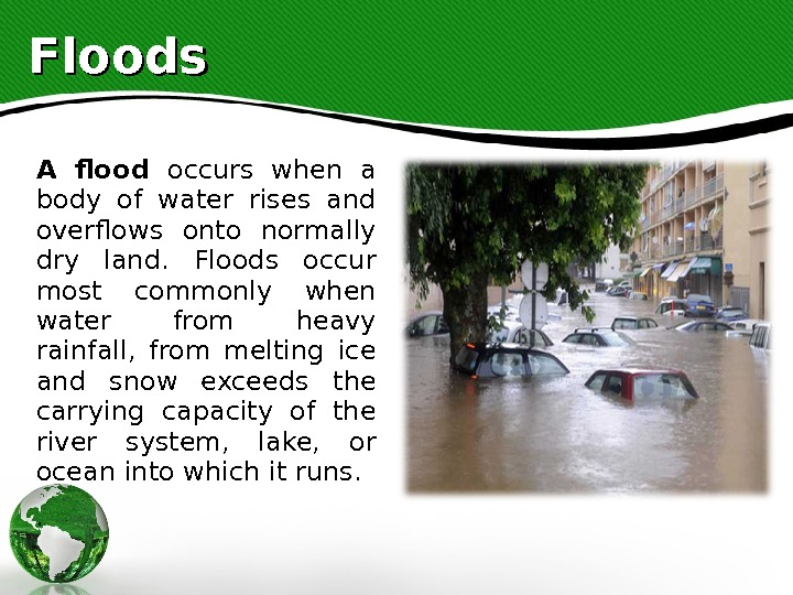 Floods A flood occurs when a body of water rises and overflows onto normally dry land.