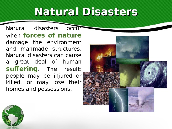 Natural Disasters Natural disasters occur when forces of nature  damage the environment and manmade structures.