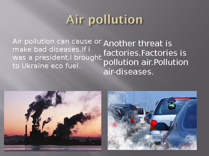 Air pollution cause or make bad diseases. If i was a president, i brought to Ukraine