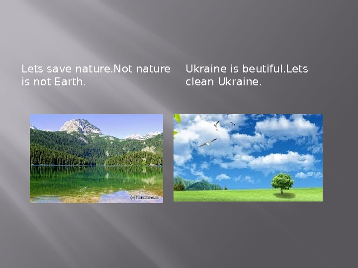 Lets save nature. Not nature is not Earth. Ukraine is beutiful. Lets clean Ukraine.