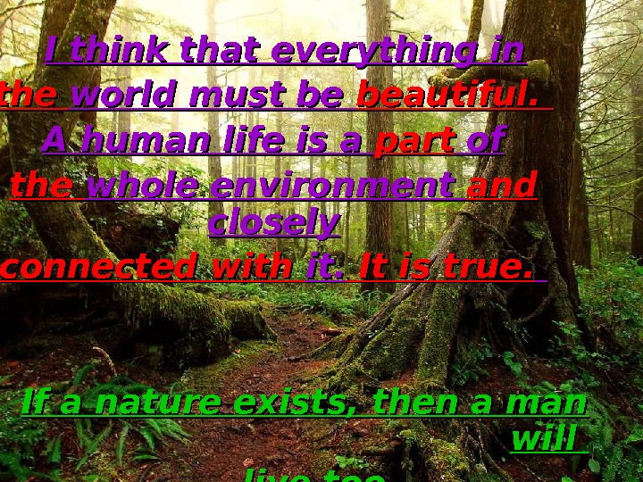 I think that everything in the world must be beautiful.  A human life is