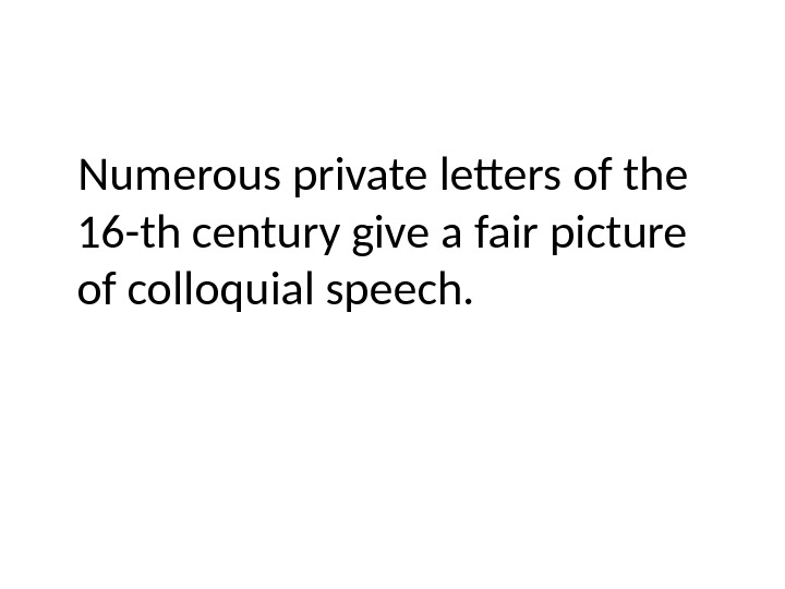 Numerous private letters of the 16 -th century give a fair picture of colloquial speech.