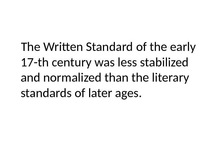 The Written Standard of the early 17 -th century was less stabilized and normalized than the