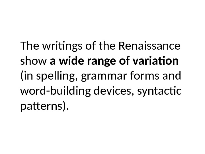 The writings of the Renaissance show a wide range of variation  (in spelling, grammar forms