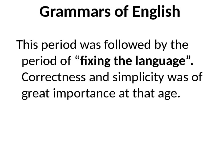 "Grammars of English  This period was followed by the period of "" fixing the language""."