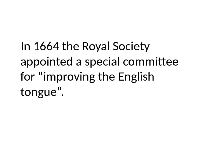 "In 1664 the Royal Society appointed a special committee for ""improving the English tongue""."