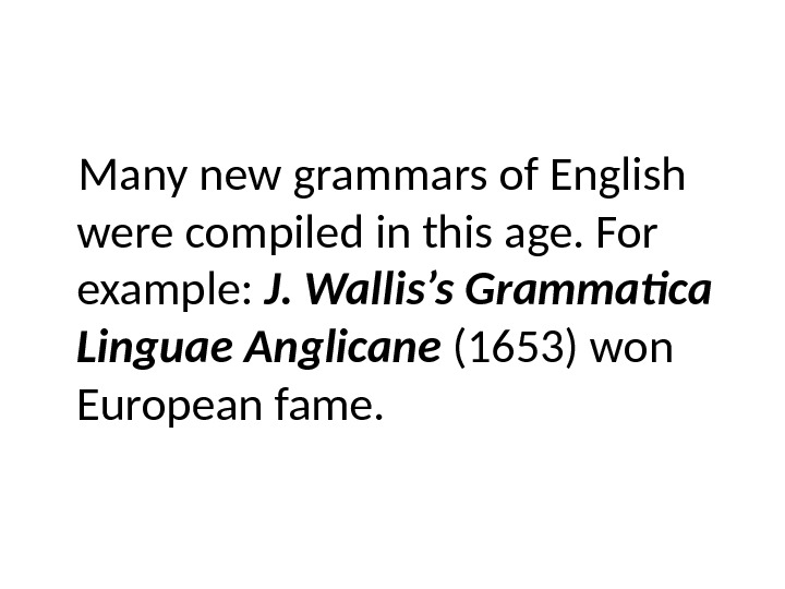 Many new grammars of English were compiled in this age. For example:  J. Wallis's Grammatica