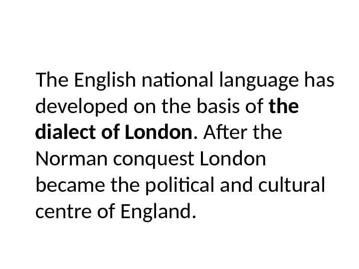 The English national language has developed on the basis of the dialect of London. After the