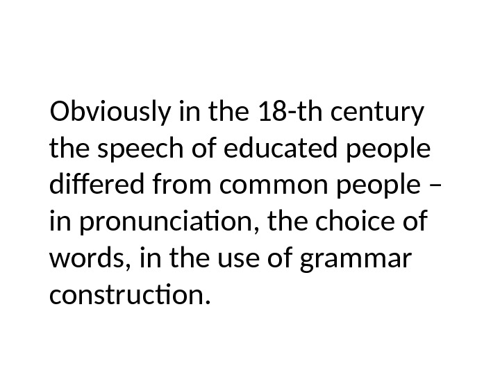 Obviously in the 18 -th century the speech of educated people differed from common people –