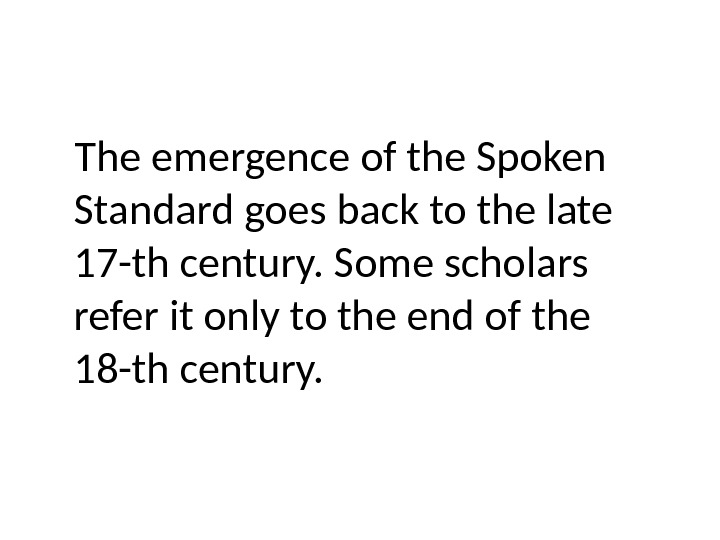 The emergence of the Spoken Standard goes back to the late 17 -th century. Some scholars