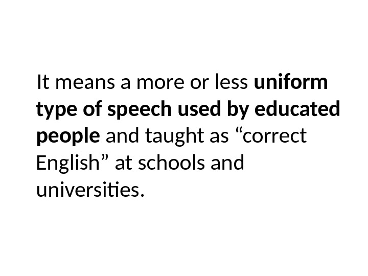 It means a more or less uniform type of speech used by educated  people and