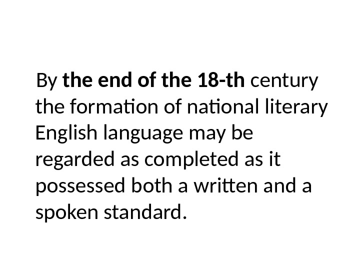 By the end of the 18 -th century the formation of national literary English language may