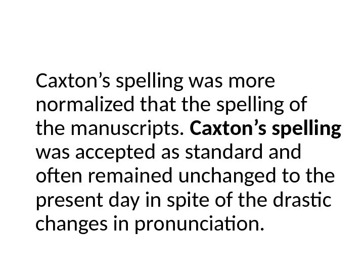 Caxton's spelling was more normalized that the spelling of the manuscripts.  Caxton's spelling  was