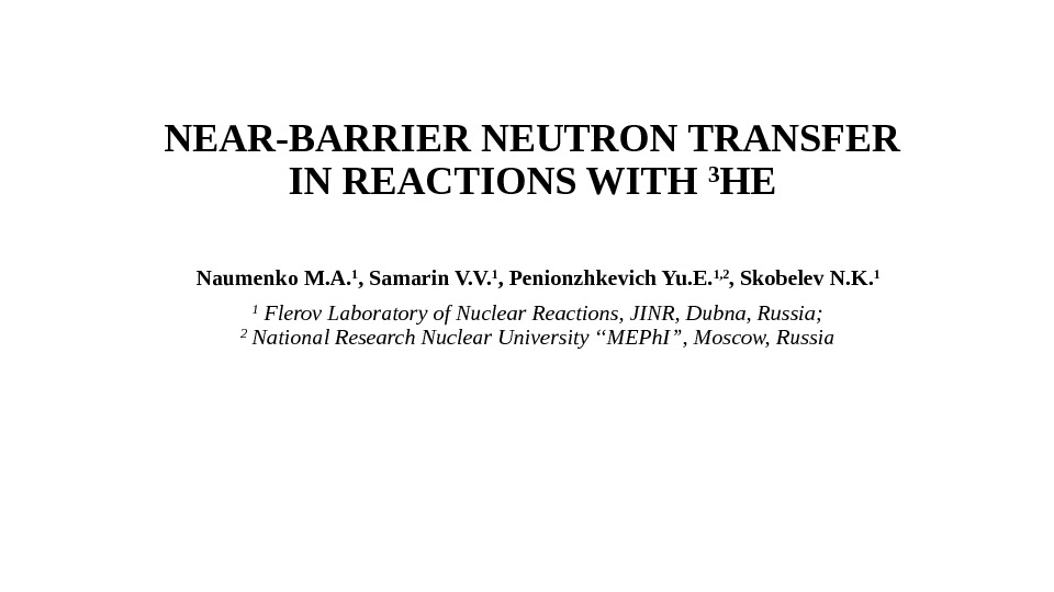 NEAR-BARRIER NEUTRON TRANSFER IN REACTIONS WITH 3 HE Naumenko M. A. 1 , Samarin V. V.