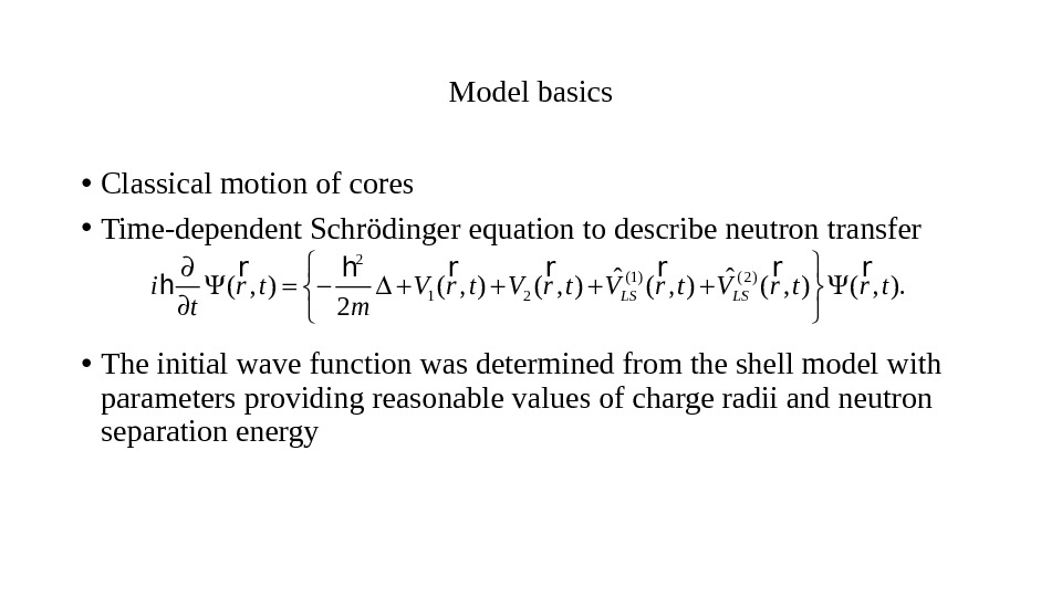 Modelbasics • Classicalmotionofcores • Time-dependent. Schrödingerequationtodescribeneutrontransfer • Theinitialwavefunctionwasdeterminedfromtheshellmodelwith parametersprovidingreasonablevaluesofchargeradiiandneutron separationenergy 2 (1) ( 2 ) 1