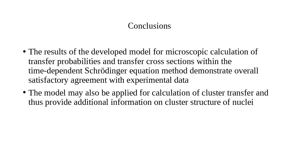 Conclusions • Theresultsofthedevelopedmodelformicroscopiccalculationof transferprobabilitiesandtransfercrosssectionswithinthe time-dependent. Schrödingerequationmethoddemonstrateoverall satisfactoryagreementwithexperimentaldata • Themodelmayalsobeappliedforcalculationofclustertransferand thusprovideadditionalinformationonclusterstructureofnuclei