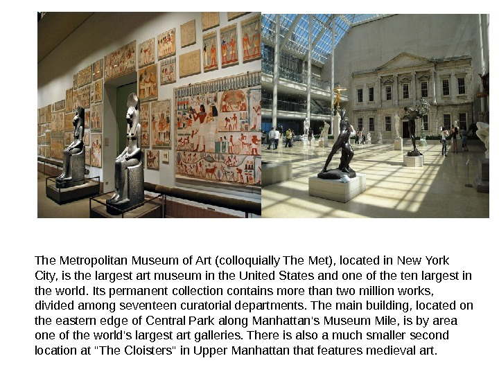 The Metropolitan Museum of Art (colloquially The Met), located in New York City, is the largest
