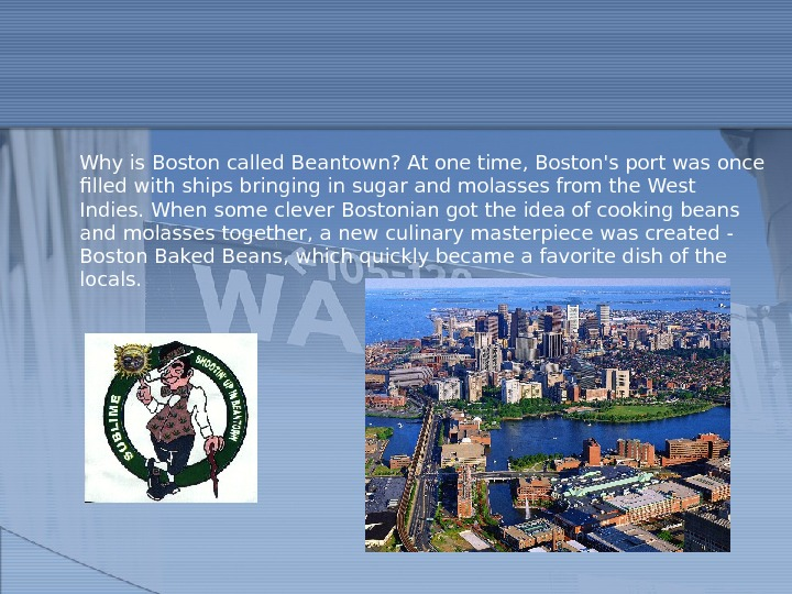 Why is Boston called Beantown? At one time, Boston's port was once filled with ships bringing