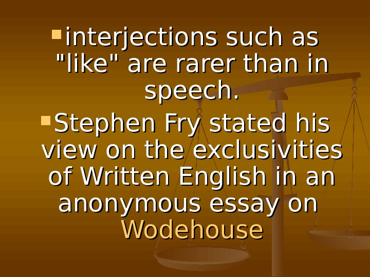 interjections such as like are rarer than in speech.  Stephen Fry stated his
