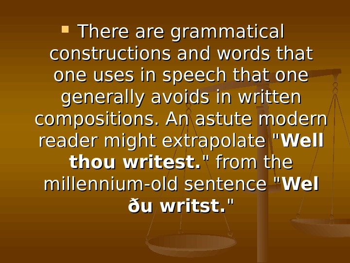 There are grammatical constructions and words that one uses in speech that one generally
