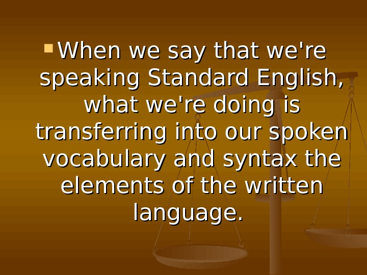 When we say that we're speaking Standard English,  what we're doing is transferring