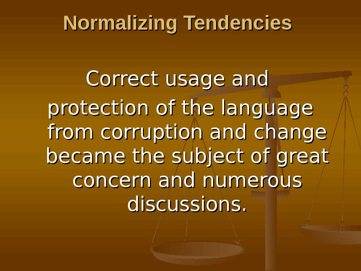 Normalizing Tendencies Correct usage and protection of the language from corruption and change became