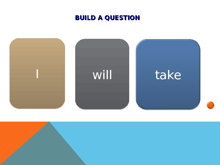 BUILD A QUESTION I will take 01 02