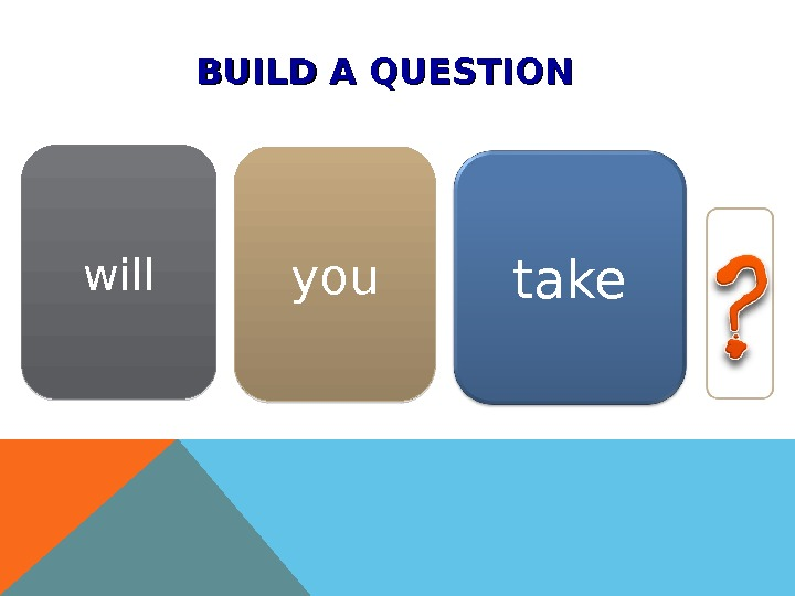 BUILD A QUESTION youwill take 1 B 02