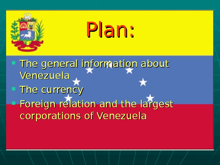 Plan:  The general information about Venezuela The currency Foreign relation and the largest