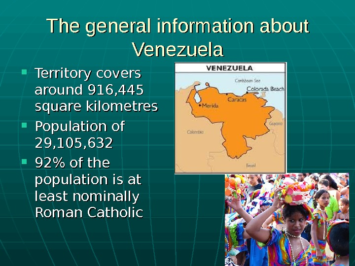 The general information about Venezuela Territory covers around 916, 445 square kilometres  Population